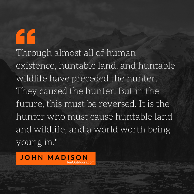 through-almost-all-of-human-existence-huntable-land-and-huntable-wildlife-have-preceded-the-hunter.-they-caused-the-hunter.-but-in-the-future-this-must-be-reversed.-it-is-the-hunter-who-